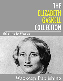 The Elizabeth Gaskell Collection: 60 Classic Works by [Gaskell, Elizabeth]