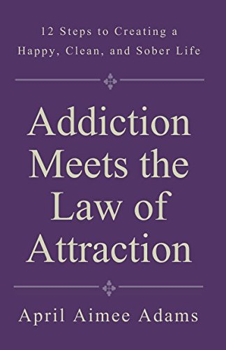 Addiction Meets the Law of Attraction: 12 Steps to Creating a Happy, Clean, and Sober Life