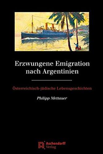 Erzwungene Emigration nach Argentinien: Österreichisch-jüdische Lebensgeschichten (Studien zur Geschichte und Kultur der iberischen und iberoamerikanischen Länder)