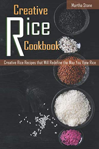 Creative Rice Cookbook: Creative Rice Recipes that Will Redefine the Way You View Rice by Martha Stone