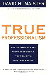 True Professionalism: The Courage to Care about Your People, Your Clients, and Your Career by David H. Maister (2000-05-18)