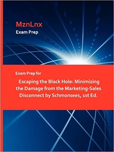 Book Exam Prep for Escaping the Black Hole: Minimizing the Damage from the Marketing-Sales Disconnect by Schmonsees, 1st Ed.