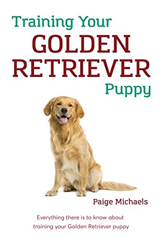 Training Your Golden Retriever Puppy: Everything there is to know about training your Golden Retriever (Everything Golden Retriever Book)