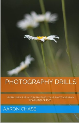 Photography Drills - Exercises For Accelerating Your Photography Learning Curve. (Photography Revealed) (Volume 10)