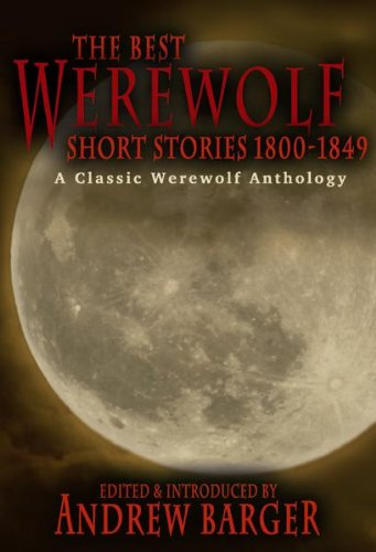 The Best Werewolf Short Stories 1800-1849: A Classic Werewolf Anthology, edited by Andrew Barger