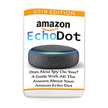 Amazon Echo Dot 2018: Does Alexa Spy On You? A Guide With All The Answers About Your Amazon Echo Dot: (3rd Generation, Amazon Echo, Dot, Echo Dot, Amazon Echo User Manual, Echo Dot ebook, Amazon Dot)