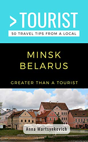 GREATER THAN A TOURIST- MINSK BELARUS: 50 Travel Tips from a Local