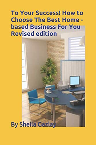 To Your Success! How to Choose the Best Home-Based Business For You