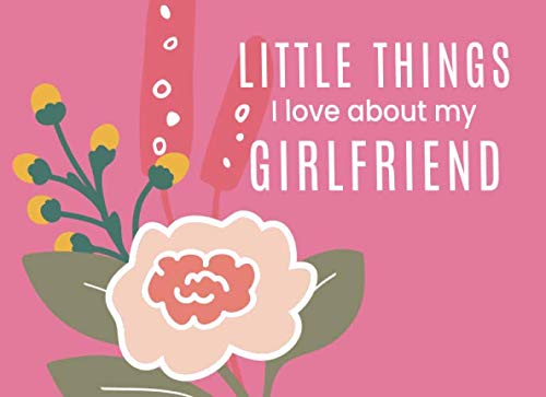 Little Things I Love About My Girlfriend: Fill in the Blank I Love You Book | Cute Journal Gift for Her (Wild Bloom) (Christmas Bloom Wild And)