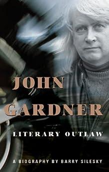 John Gardner: Literary Outlaw by [Silesky, Barry]