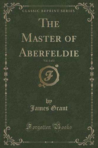 The Master of Aberfeldie, Vol. 1 of 3 (Classic Reprint)