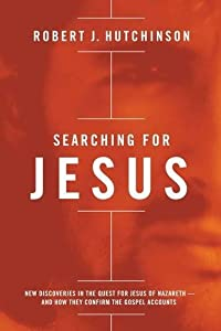 Searching for Jesus: New Discoveries in the Quest for Jesus of Nazareth---and How They Confirm the Gospel Accounts by Robert J. Hutchinson (2015-10-27)