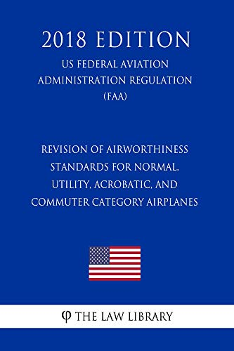 Revision of Airworthiness Standards for Normal, Utility, Acrobatic, and Commuter Category Airplanes (US Federal Aviation Administration Regulation) (FAA) (2018 Edition)