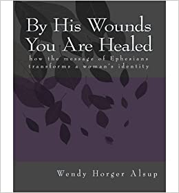 By His Wounds You are Healed:  How the Message of Ephesians Transforms a Womans Identity