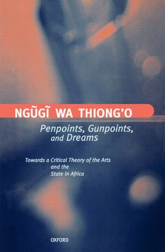 Penpoints, Gunpoints, and Dreams: Towards a Critical Theory of the Arts and the State in Africa (Clarendon Lectures in English) by Ngugi wa Thiong o