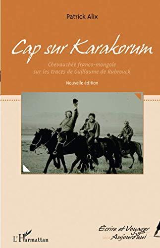 Cap sur Karakorum (nouvelle édition): Chevauchée franco-mongole sur les traces de Guillaume de Rubrouck (French Edition)