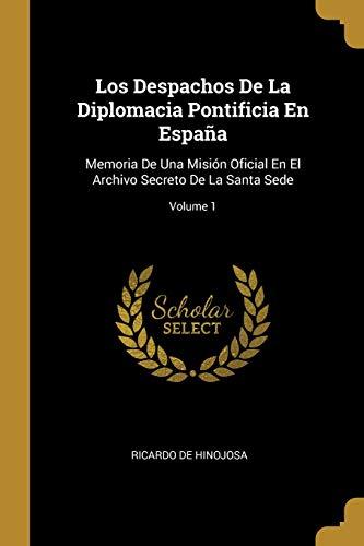 Los Despachos de la Diplomacia Pontificia En España Memoria de Una Misión Oficial En El Archivo Secreto de la Santa Sede; Volume 1  [De Hinojosa, Ricardo] (Tapa Blanda)