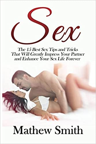 Sex: The 15 Best Sex Tips and Tricks That Will Greatly Impress Your Partner and Enhance Your Sex Life Forever: Sex, Sex Guide, Sex Tips, Sex Tricks, ... The Best Sex, Increase Your Sex Performance)