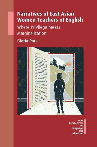 Narratives of East Asian Women Teachers of English: Where Privilege Meets Marginalization (New Perspectives on Language and Education) by Multilingual Matters