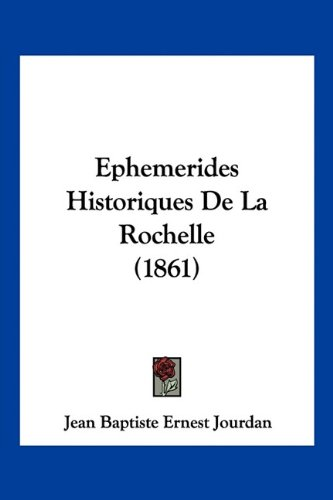 Read Online Ephemerides Historiques De La Rochelle (1861) (French Edition) PDF