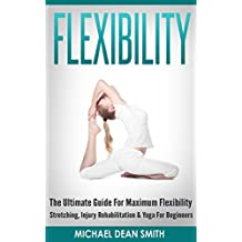 FLEXIBILITY: The Ultimate Guide For Maximum Flexibility - Stretching, Injury Rehabilitation & Yoga For Beginners (Stretching Exercises, Injury Prevention, ... Relief, Core Strength, Sciatica, Squat)