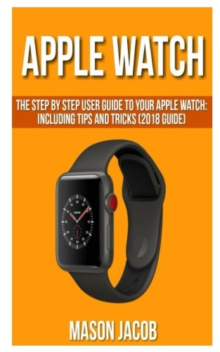 Apple Watch: The Step by Step User Guide to Your Apple Watch: Including Tips and Tricks (2018 Guide)