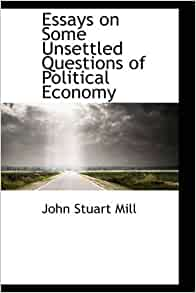 mill essays on some unsettled questions of political economy Mill, john stuart (dnb00)  mill's 'essays upon unsettled questions of political economy' were one  mill contributed some remarkable essays,.
