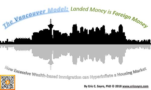 The Vancouver Model: Landed Money is Foreign Money: How Excessive Wealth-based Immigration can Hyperinflate a Housing Market