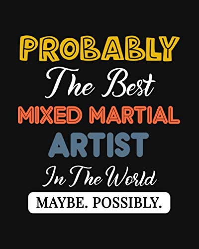 Probably the Best Mixed Martial Artist In the World. Maybe. Possibly.: Mixed Martial Art Gift for People Who Love to Do Martial Arts - Funny Saying on ... Art Lovers - Blank Lined Journal or Notebook (Best Karate Man In The World)