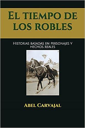 El tiempo de los robles: Historias basadas en personajes y hechos reales: Amazon.es: Abel Carvajal: Libros
