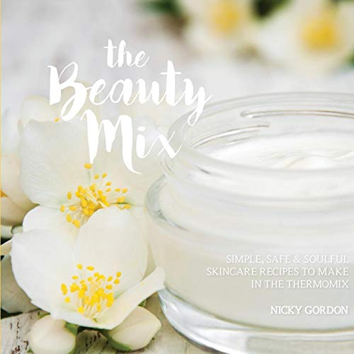 (THE BEAUTY MIX: Nourishing Skincare recipes you can make easily using your Thermomix)