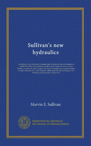 Sullivan's new hydraulics: consisting of new hydraulic formulas and the rational law of variation of coefficients. Flow and resistance to flow in all ... giants, power mains, nozzles, ()
