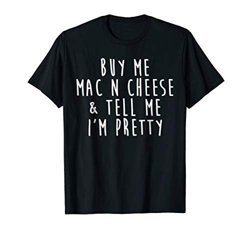 Buy Me Mac N Cheese And Tell Me I'm Pretty T-Shirt (N Cheese Shirt Mac)