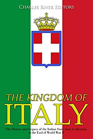 The Kingdom of Italy: The History and Legacy of the Italian State from Unification to the End of World War II (English Edition) eBook: Charles River Editors: Amazon.es: Tienda Kindle