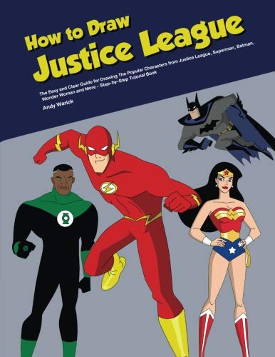 How to Draw Justice League: The Easy and Clear Guide for Drawing the Popular Characters from Justice League, Superman, Batman, Wonder Woman and More - Step-by-Step Tutorial Book by CreateSpace Independent Publishing Platform