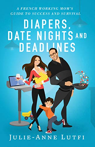 Diapers, Date Nights and Deadlines: A French Working Mom's Guide to Success and Survival by [Lutfi, Julie-Anne]