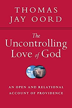The Uncontrolling Love of God: An Open and Relational Account of Providence by [Oord, Thomas Jay]