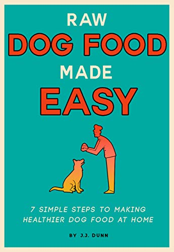 Raw Dog Food Made Easy: 7 Simple Steps To Making Healthier Dog Food At Home by J.J. Dunn