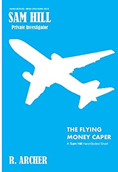 THE FLYING MONEY CAPER: A SAM HILL Hard-Boiled Short (SAM HILL PRIVATE INVESTIGATOR Book 8) by [ARCHER, R.]