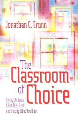 [(The Classroom of Choice: Giving Students What They Need and Getting What You Want)] [Author: Jonathan C Erwin] published on (November, 2004)