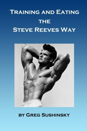 Training and Eating the Steve Reeves Way [Sushinsky, Greg] (Tapa Blanda)