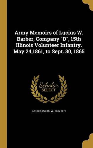 Army Memoirs of Lucius W. Barber, Company D, 15th Illinois Volunteer Infantry. May 24,1861, to Sept. 30, 1865 pdf epub