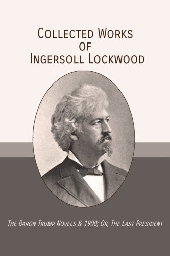 Books : Collected Works of Ingersoll Lockwood: The Baron Trump Novels & 1900; Or, The Last President