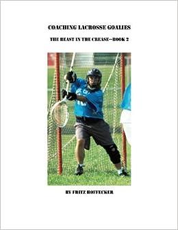 Book Coaching Lacrosse Goalies: The Beast in the Crease - Book 2: How to coach lacrosse goalies at all levels. by Fritz Hoffecker (2013-11-21)