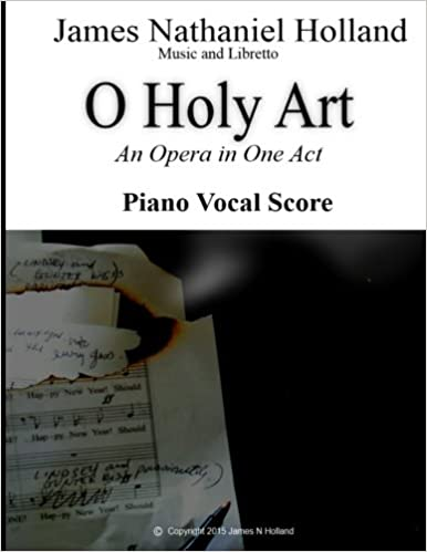 James Nathaniel Holland - O Holy Art An Opera In One Act: Piano Vocal Score
