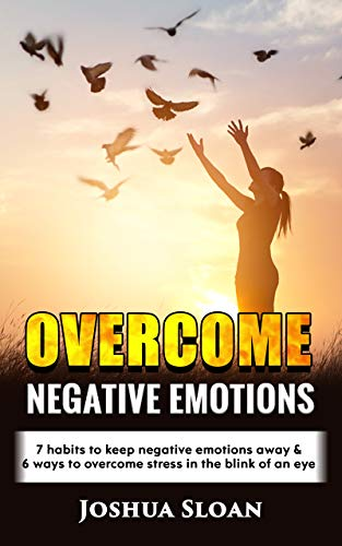 OVERCOME NEGATIVE EMOTIONS: 7 habits to keep negative emotions away and 6 ways to overcome stress in the blink of an eye