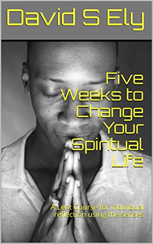 Five Weeks to Change Your Spiritual Life: A Lent Course for