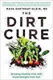 M.D. Maya Shetreat-Klein: The Dirt Cure : Growing Healthy Kids with Food Straight from Soil (Hardcover); 2016 Edition
