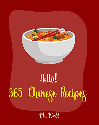 Hello! 365 Chinese Recipes: Best Chinese Cookbook Ever For Beginners (Chinese Dumpling Cookbook, Chinese Vegetable Cookbook, Chinese Noodles Cookbook, Chinese Wok Cookbook, Chinese Soup) [Book 1]