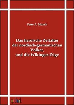 Das heroische Zeitalter der nordisch-germanischen Völker, und die Wikinger-Züge (German Edition)